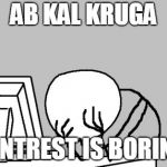 Computer Guy Facepalm Meme | AB KAL KRUGA PINTREST IS BORING | image tagged in memes,computer guy facepalm | made w/ Imgflip meme maker