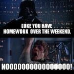 Star Wars No Meme | LUKE YOU HAVE HOMEWORK  OVER THE WEEKEND. NOOOOOOOOOOOOOOOO! | image tagged in memes,star wars no | made w/ Imgflip meme maker