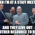 Laughing Villains Meme | WHEN I'M AT A STAFF MEETING AND THEY GIVE OUT ANOTHER RESOURCE TO READ | image tagged in memes,laughing villains | made w/ Imgflip meme maker
