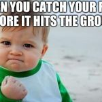 Fist pump baby | WHEN YOU CATCH YOUR FORK BEFORE IT HITS THE GROUND | image tagged in fist pump baby | made w/ Imgflip meme maker