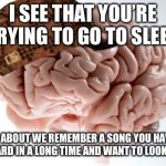 Scumbag Brain Meme | I SEE THAT YOU'RE TRYING TO GO TO SLEEP HOW ABOUT WE REMEMBER A SONG YOU HAVEN'T HEARD IN A LONG TIME AND WANT TO LOOK UP | image tagged in memes,scumbag brain | made w/ Imgflip meme maker