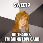 Musically Oblivious 8th Grader Meme | SWEET? NO THANKS. I'M GOING LOW CARB | image tagged in memes,musically oblivious 8th grader,sweet,glam rock,70s | made w/ Imgflip meme maker