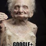 Google+ is dead! | GOOGLE+ USER'S BE LIKE... | image tagged in sexy old woman google dead old | made w/ Imgflip meme maker
