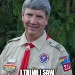 Harmless Scout Leader Meme | YOU WANT YOUR BIRD WATCHING BADGE DON'T YOU? I THINK I SAW A FLOCK OF SWALLOWS IN THE WOODS. | image tagged in memes,harmless scout leader | made w/ Imgflip meme maker