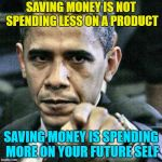 Pissed Off Obama Meme | SAVING MONEY IS NOT SPENDING LESS ON A PRODUCT SAVING MONEY IS SPENDING MORE ON YOUR FUTURE SELF | image tagged in memes,pissed off obama,AdviceAnimals | made w/ Imgflip meme maker