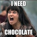 Angry Xena | I NEED CHOCOLATE | image tagged in angry xena | made w/ Imgflip meme maker