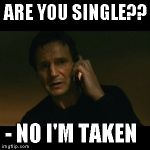Liam Neeson Taken Meme | ARE YOU SINGLE?? - NO I'M TAKEN | image tagged in memes,liam neeson taken | made w/ Imgflip meme maker