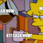 I want my Cash Now | CASH NOW ME 877 CASH NOW! | image tagged in lisa simpson coffee that x shit | made w/ Imgflip meme maker