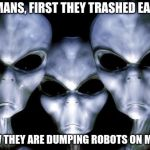 Mars belongs to aliens | HUMANS, FIRST THEY TRASHED EARTH NOW THEY ARE DUMPING ROBOTS ON MARS | image tagged in angry aliens,mars earth,stay out humans | made w/ Imgflip meme maker