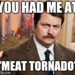 "Ron Swanson Meme | YOU HAD ME AT ""MEAT TORNADO"" 