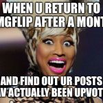 YAY | WHEN U RETURN TO IMGFLIP AFTER A MONTH AND FIND OUT UR POSTS HAV ACTUALLY BEEN UPVOTED | image tagged in memes,happy minaj,upvotes | made w/ Imgflip meme maker