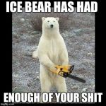 Chainsaw Bear Meme | ICE BEAR HAS HAD ENOUGH OF YOUR SHIT | image tagged in memes,chainsaw bear | made w/ Imgflip meme maker