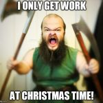 Angry Dwarf | I ONLY GET WORK AT CHRISTMAS TIME! | image tagged in angry dwarf | made w/ Imgflip meme maker