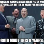 Laughing Villains Meme | IPHONE ARE MAKING A BLUE-LIGHT FILTER WHICH MAKES YOU SLEEP BETTER AT NIGHT FOR THE IPHONE 9 ANDROID MADE THIS 9 YEARS AGO | image tagged in memes,laughing villains | made w/ Imgflip meme maker