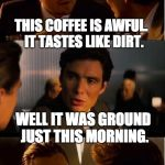 Inception Meme | THIS COFFEE IS AWFUL.  IT TASTES LIKE DIRT. WELL IT WAS GROUND JUST THIS MORNING. | image tagged in memes,inception | made w/ Imgflip meme maker