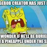 sad crying spongebob | THE SPONGEBOB CREATOR HAS JUST DIED AT 57 I WONDER IF HE'LL BE BURIED IN A PINEAPPLE UNDER THE SEA | image tagged in sad crying spongebob | made w/ Imgflip meme maker