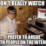 Internet Guide Meme | I DON'T REALLY WATCH TV I PREFER TO ARGUE WITH PEOPLE ON THE INTERNET | image tagged in memes,internet guide | made w/ Imgflip meme maker