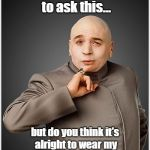 Dr. Evil, Slave To Fashion | I feel embarrassed to ask this... but do you think it's alright to wear my tighty-whities after Labor Day? | image tagged in memes,dr evil,labor day,tighty-whities | made w/ Imgflip meme maker