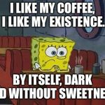 Spongebob Coffee | I LIKE MY COFFEE, I LIKE MY EXISTENCE. BY ITSELF, DARK AND WITHOUT SWEETNESS. | image tagged in spongebob coffee | made w/ Imgflip meme maker