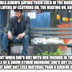 Sad Keanu Meme | GIRLS ALWAYS SAYING THEIR COLD IN THE HOUSE WITH 5 LAYERS OF CLOTHING ON, THE HEATING ON, SOCKS ON BUT WHEN SHE'S OUT WITH HER FRIENDS IN TH | image tagged in memes,sad keanu | made w/ Imgflip meme maker