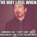 "Tony stark | THE WAY I FEEL WHEN.. SOMEBODY SAY ""I DON'T CARE"" ABOUT A PROBLEM BUT CAN'T STOP TALKING ABOUT IT 