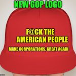 Trump Hat | NEW GOP LOGO F@CK THE        AMERICAN PEOPLE MAKE CORPORATIONS, GREAT AGAIN | image tagged in trump hat | made w/ Imgflip meme maker