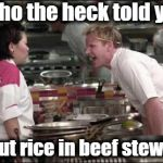 Angry Chef Gordon Ramsay Meme | Who the heck told you to put rice in beef stew??? | image tagged in memes,angry chef gordon ramsay | made w/ Imgflip meme maker