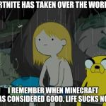 Life Sucks Meme | FORTNITE HAS TAKEN OVER THE WORLD? I REMEMBER WHEN MINECRAFT WAS CONSIDERED GOOD. LIFE SUCKS NOW. | image tagged in memes,life sucks | made w/ Imgflip meme maker