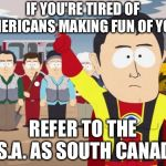 Captain Hindsight Meme | IF YOU'RE TIRED OF AMERICANS MAKING FUN OF YOU, REFER TO THE U.S.A. AS SOUTH CANADA! | image tagged in memes,captain hindsight | made w/ Imgflip meme maker