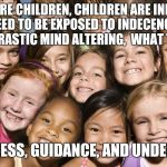 Innocent children and what they need | THESE ARE CHILDREN, CHILDREN ARE INNOCENT, THEY DON'T NEED TO BE EXPOSED TO INDECENCY EARLY, THEY DON'T NEED DRASTIC MIND ALTERING,  WHAT TH | image tagged in children,memes | made w/ Imgflip meme maker