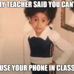 Young Cardi B Meme | MY TEACHER SAID YOU CAN'T USE YOUR PHONE IN CLASS | image tagged in memes,young cardi b | made w/ Imgflip meme maker