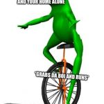 Dat Boi Meme | WHEN YOUR DOG BARKS AT THE DOOR AND YOUR HOME ALONE *GRABS DA BOI AND RUNS* | image tagged in memes,dat boi | made w/ Imgflip meme maker