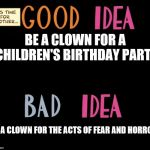 Good Idea/Bad Idea | BE A CLOWN FOR A CHILDREN'S BIRTHDAY PARTY BE A CLOWN FOR THE ACTS OF FEAR AND HORROR | image tagged in good idea/bad idea | made w/ Imgflip meme maker