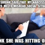 psychiatrist | MY  SHRINK  SAID  THAT  MY  NARCISSISM  CAUSES  ME  TO  MISREAD  SOCIAL  SITUATIONS. I  THINK  SHE  WAS  HITTING  ON  ME. | image tagged in psychiatrist | made w/ Imgflip meme maker