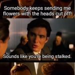 Inception Meme | Somebody keeps sending me flowers with the heads cut off! Sounds like you're being stalked. | image tagged in memes,inception | made w/ Imgflip meme maker
