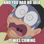 And you had no idea it was coming | AND YOU HAD NO IDEA IT WAS COMING | image tagged in doraemon,no idea,no ideas | made w/ Imgflip meme maker