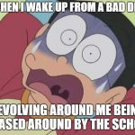 Me when I wake up from a bad dream revolving around me being chased around by the school | ME WHEN I WAKE UP FROM A BAD DREAM REVOLVING AROUND ME BEING CHASED AROUND BY THE SCHOOL | image tagged in doraemon | made w/ Imgflip meme maker