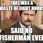Whether you catch 'em or not... | THAT WAS A WASTE OF EIGHT HOURS SAID NO FISHERMAN EVER | image tagged in memes,ron swanson,gone fishing,fishing | made w/ Imgflip meme maker