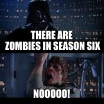 Star Wars No Meme | THERE ARE ZOMBIES IN SEASON SIX NOOOOO! | image tagged in memes,star wars no | made w/ Imgflip meme maker