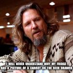 Confused Lebowski Meme | I  WILL  NEVER  UNDERSTAND  WHY  MY  FRIDGE  HAS  A  PICTURE  OF  A  CARROT  ON  THE  BEER  DRAWER. | image tagged in memes,confused lebowski | made w/ Imgflip meme maker