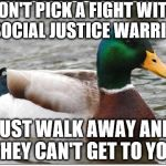 Actual Advice Mallard Meme | DON'T PICK A FIGHT WITH A SOCIAL JUSTICE WARRIOR JUST WALK AWAY AND THEY CAN'T GET TO YOU | image tagged in memes,actual advice mallard | made w/ Imgflip meme maker