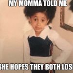 Young Cardi B Meme | MY MOMMA TOLD ME SHE HOPES THEY BOTH LOSE | image tagged in memes,young cardi b | made w/ Imgflip meme maker