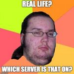 Butthurt Dweller Meme | REAL LIFE? WHICH SERVER IS THAT ON? | image tagged in memes,butthurt dweller | made w/ Imgflip meme maker