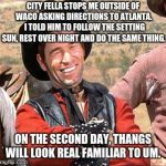 Don't ask Cowboys for directions | CITY FELLA STOPS ME OUTSIDE OF WACO ASKING DIRECTIONS TO ATLANTA.  I TOLD HIM TO FOLLOW THE SETTING SUN, REST OVER NIGHT AND DO THE SAME THI | image tagged in cowboy,city fella | made w/ Imgflip meme maker