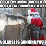 Hohoho Meme | YOU BETTER WATCH OUT. YOU BETTER NOT CRY. YOU BETTER GET DOWN. I'M TELLIN YOU WHY SANTA CLAUSE IS GUNNING YOU DOWN | image tagged in memes,hohoho | made w/ Imgflip meme maker