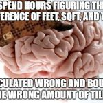 Scumbag Brain Meme | SPEND HOURS FIGURING THE DIFFERENCE OF FEET, SQFT, AND YARD CALCULATED WRONG AND BOUGHT THE WRONG AMOUNT OF TILES. | image tagged in memes,scumbag brain,AdviceAnimals | made w/ Imgflip meme maker