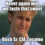 1990s First World Problems Meme | Never again will we taste that sweet Bush Sr. CIA cocaine | image tagged in memes,1990s first world problems | made w/ Imgflip meme maker