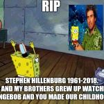 RIP Stephen Hillenburg  :'(  | RIP STEPHEN HILLENBURG 1961-2018. ME AND MY BROTHERS GREW UP WATCHING SPONGEBOB AND YOU MADE OUR CHILDHOODS. | image tagged in spongebob,stephen hillenburg,rip | made w/ Imgflip meme maker