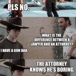 Rick and Carl 3 Meme | WANNA HEAR A JOKE? PLS NO. WHAT IS THE DIFFERENCE BETWEEN A LAWYER AND AN ATTORNEY? I HAVE A GUN DAD. THE ATTORNEY KNOWS HE'S BORING. I'M GO | image tagged in memes,rick and carl 3 | made w/ Imgflip meme maker