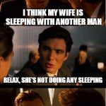 Another long day in the car and this was the best I could come up with | I THINK MY WIFE IS SLEEPING WITH ANOTHER MAN RELAX, SHE'S NOT DOING ANY SLEEPING | image tagged in memes,inception | made w/ Imgflip meme maker
